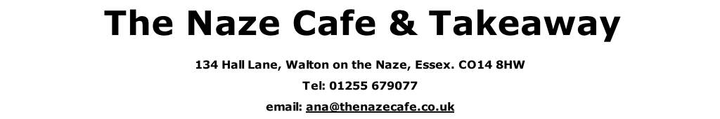 The Naze Cafe & Takeaway 134 Hall Lane, Walton on the Naze, Essex. CO14 8HW Tel: 01255 679077         email: ana@thenazecafe.co.uk